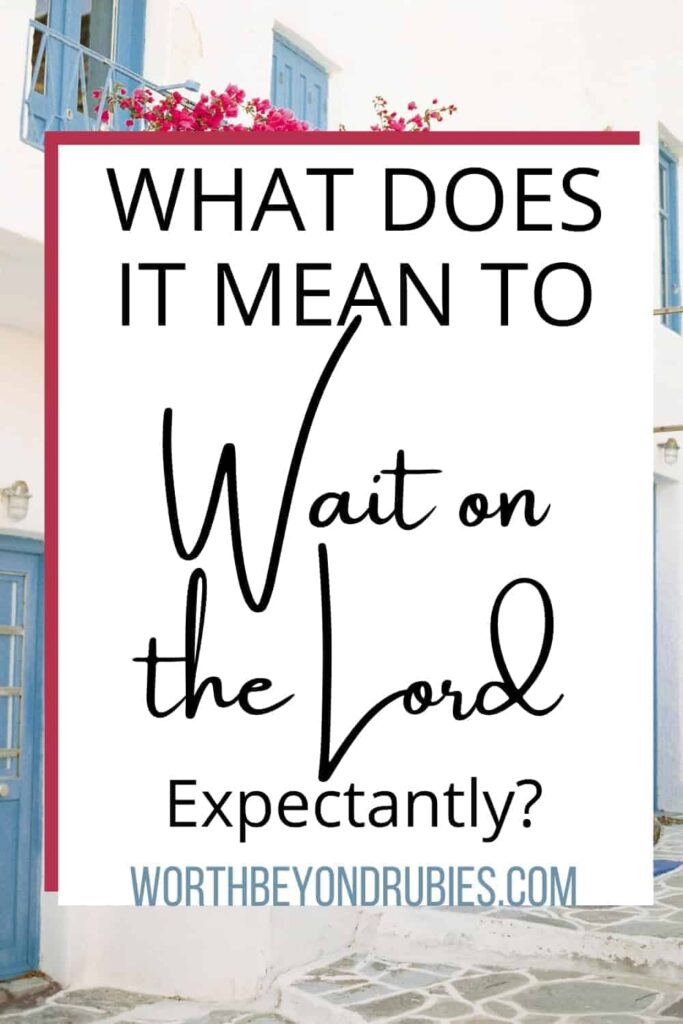 An image of a house in Santorini Greece with blue steps and pink flowers around it and text that says What Does it Mean to Wait on the Lord Expectantly?