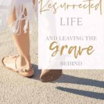 Living a Resurrected Life - Leaving the Grave Behind - A woman's legs and sandaled feet walking along the beach