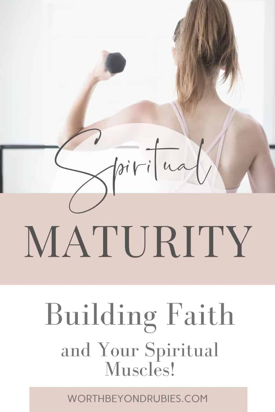 An image of a woman lifting a dumbbell facing away from the camera in a gym and text that says Spiritual Maturity - Building Faith and Your Spiritual Muscles!