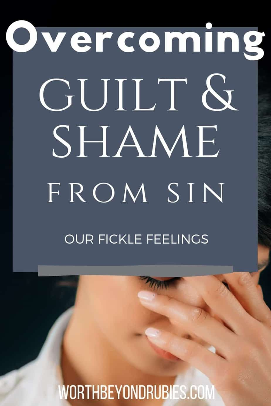 An image of a dark haired woman against a black background. She has on a white blouse and is looking downward with her head in her hand like she is ashamed with a text overlay that says Overcoming Guilt and Shame From Sin - Our Fickle Feelings!