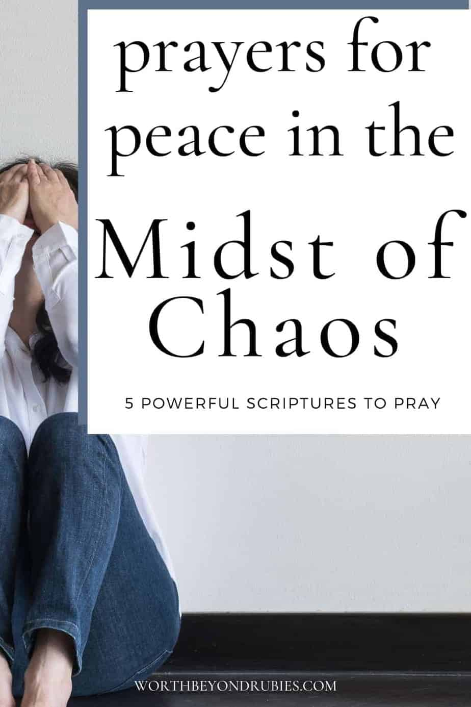 A woman in a white shirt with dark hair sitting on the floor with her knees up to her chest and her hands on her head with text that says Prayers for Peace in the Midst of Chaos - 5 Powerful Scriptures to Pray