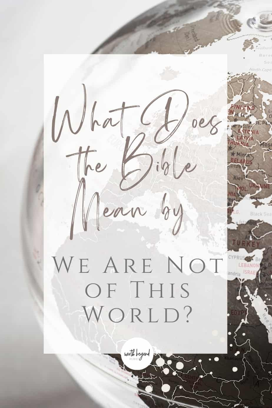An image of a brown and white globe and text that says What Does the Bible Mean by We Are Not of This World?