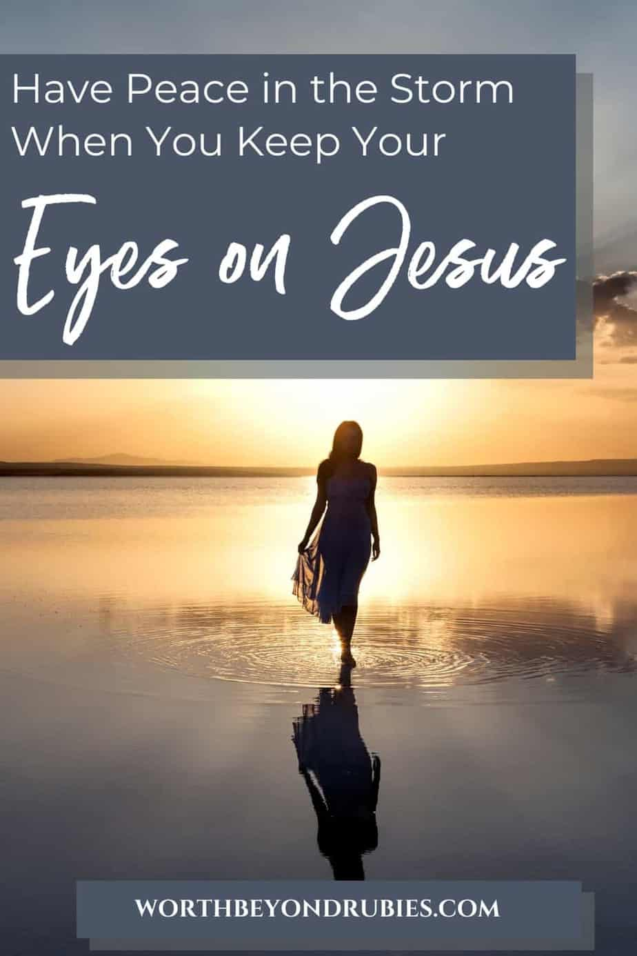 An image of a woman taken from behind and she is walking out onto the water at sunset with text that says Have Peace in the Midst of the Storm When You Keep Your Eyes on Jesus