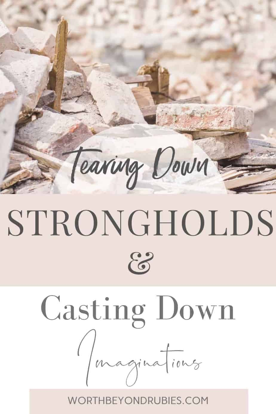 An image of bricks laying on the ground in a pile of rubble and text that says Tearing Down Strongholds & Casting Down Imaginations