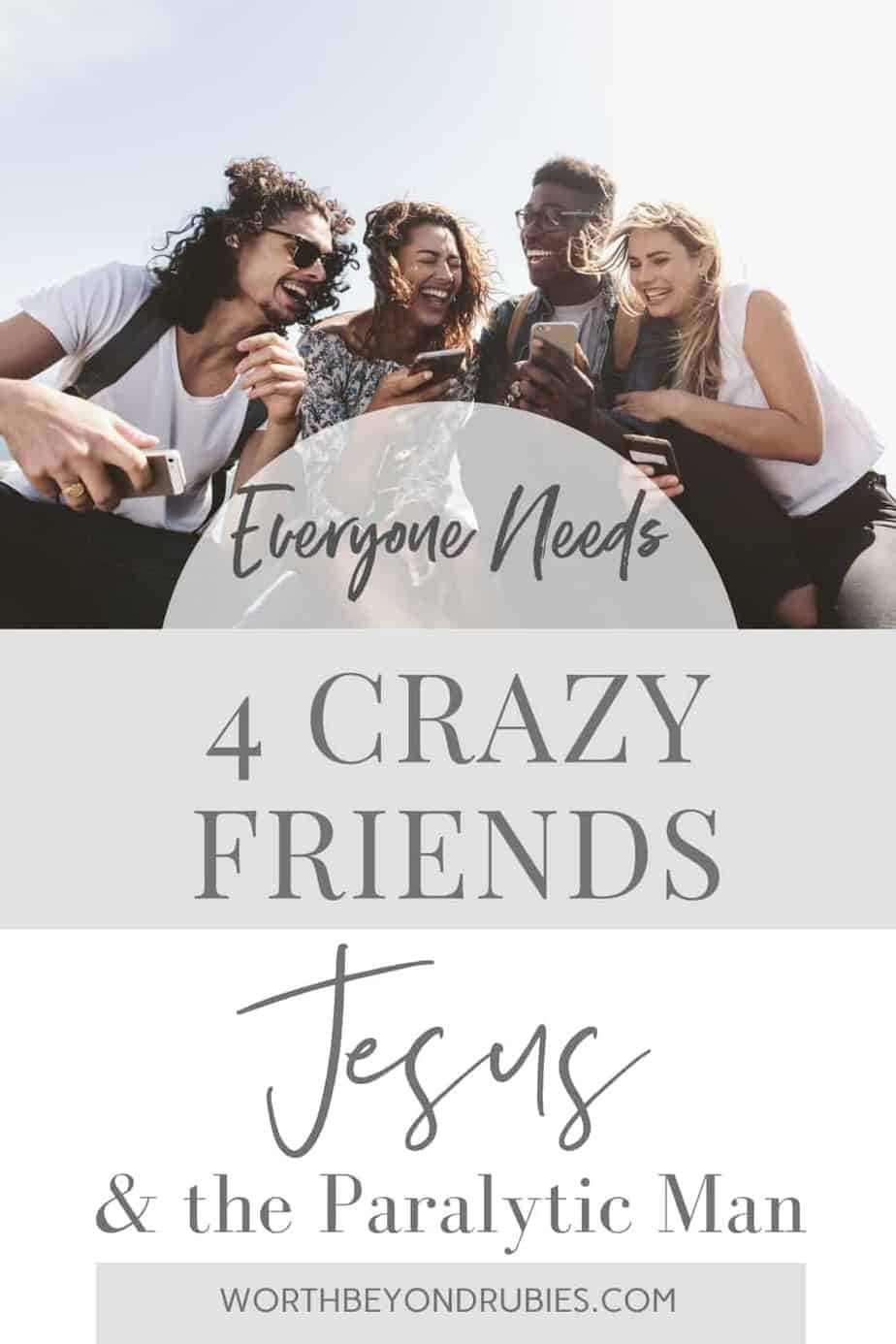 An image of 2 male and 2 female friends looking at something together outside and laughing and text that says Everyone Needs 4 Crazy Friends - Jesus and the Paralytic Man
