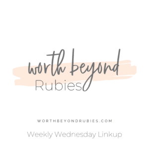 Worth Beyond Rubies Weekly Linkup