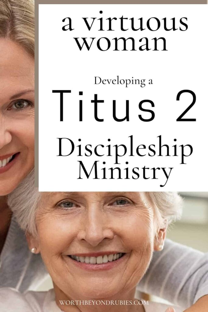 An image of a woman leaning over her mother who is sitting and both are smiling at the camera with a text overlay that says A Virtuous Woman - Developing a Titus 2 Discipleship Ministry From Proverbs 31 Woman
