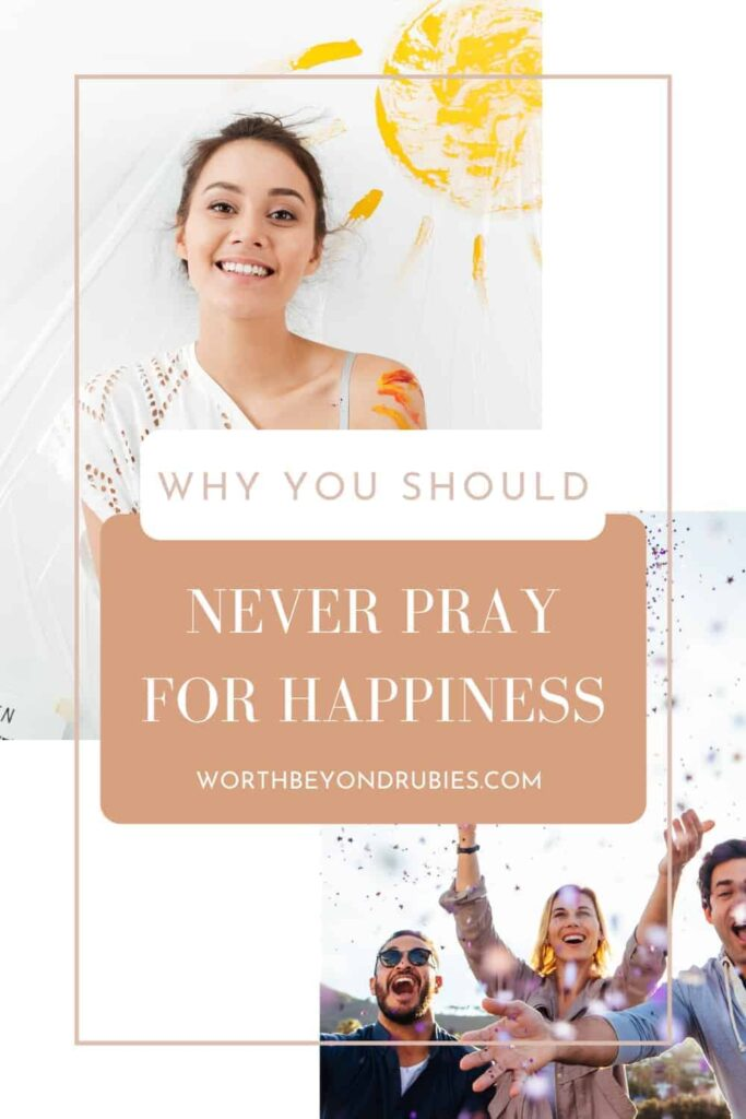 An image of a woman on the top left who is smiling with a painted sun behind her and on the lower right an image of some friends with confetti thrown in the air and in the center with a text overlay that says Why You Should Not Pray for Happiness and a link to worthbeyondrubies.com