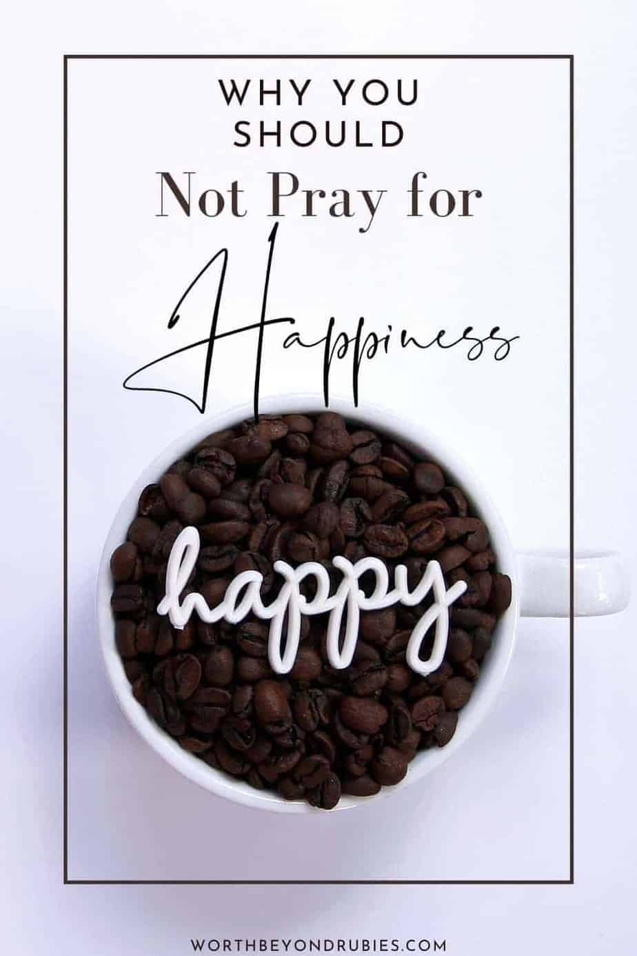 An image of a mug filled with coffee beans and the word happy written in script on top of it with a text overlay that says Why You Should Not Pray for Happiness and a link to worthbeyondrubies.com