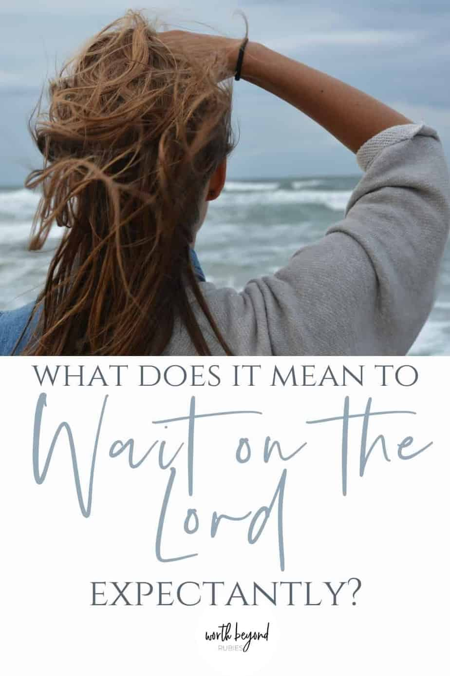 Woman facing the ocean with text that says What Does it Mean to Wait on the Lord Expectantly?