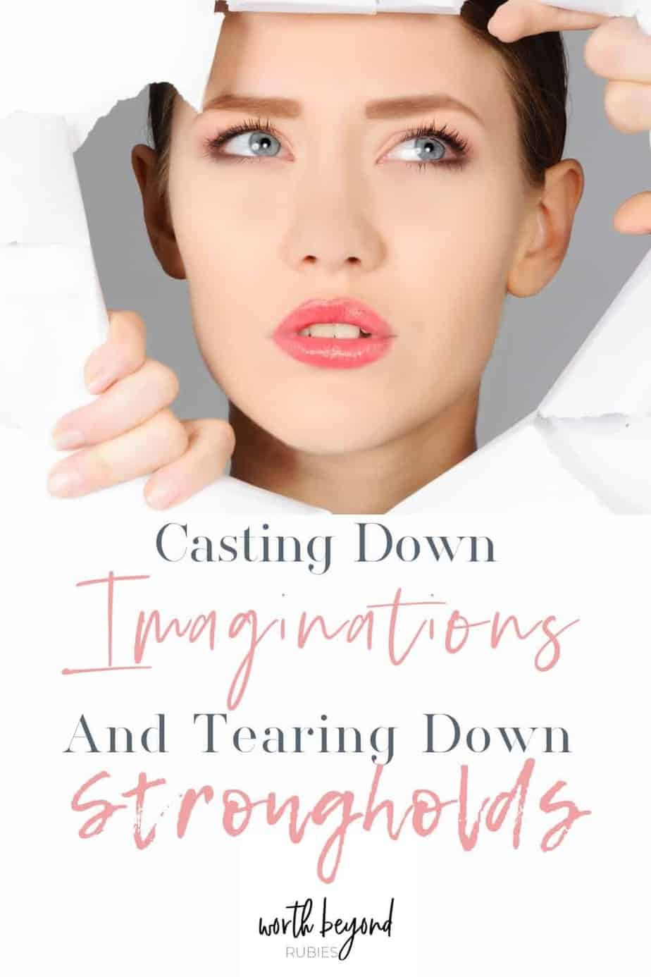 An image of a woman's face and hands poking through a hole in white paper and text that says Casting Down Imaginations and Tearing Down Strongholds
