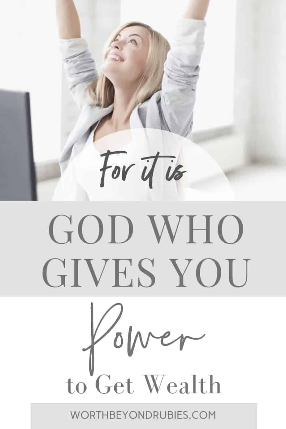 An image of a blonde woman in a gray suit and a white top sitting at a desk with her hands up in the air looking upward and text that says For it is God Who Gives You Power to Get Wealth