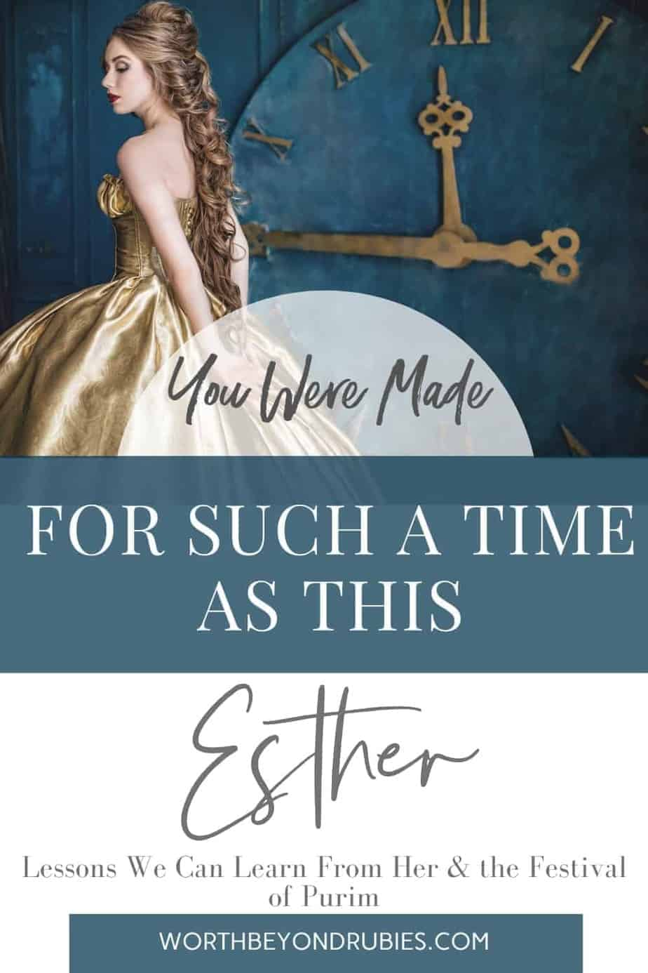 An image of a queen in a gold dress and long hair standing in front of a large blue clock with gold hands at 11:45 and text overlay that says You Were Made For Such a Time as This - Esther - Lessons We Can Learn From Her & the Festival of Purim