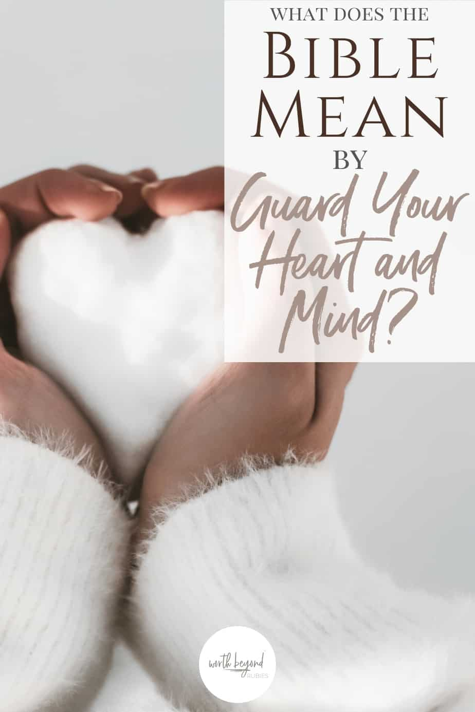 A black woman's hands and sleeves of a white sweater holding snow shaped like a heart and text that says What Does the Bible Mean by Guard Your Heart and Mind?