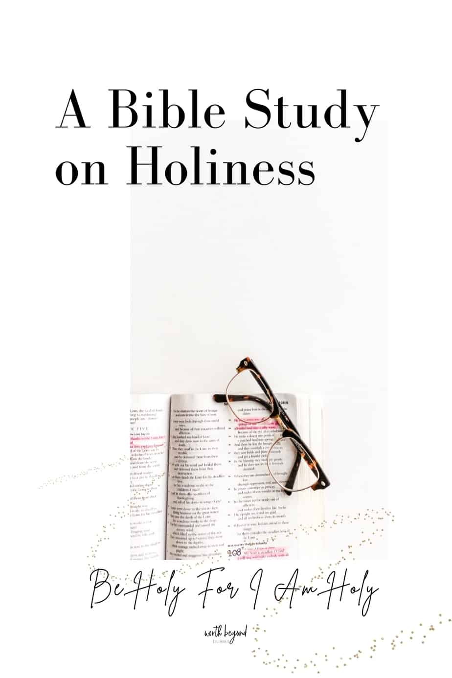A Bible open with eyeglasses on it and text that says A Bible Study on Holiness - Be Holy For I am Holy
