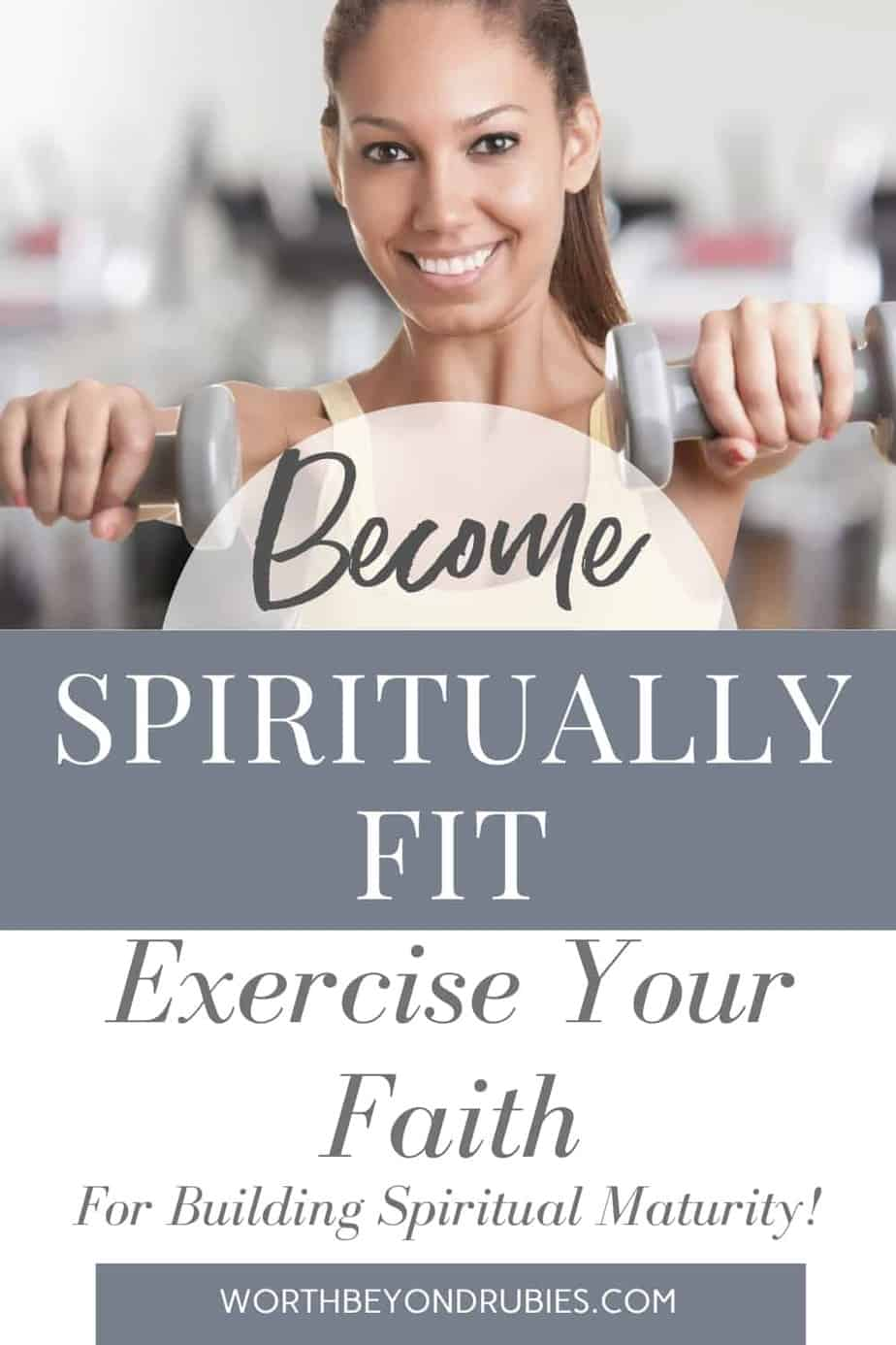 An Image of a darker skinned woman holding two dumbbells up in her hands and she is smiling while facing the camera and a text overlay that says Become Spiritually Fit - Exercise Your Faith For Building Spiritual Maturity