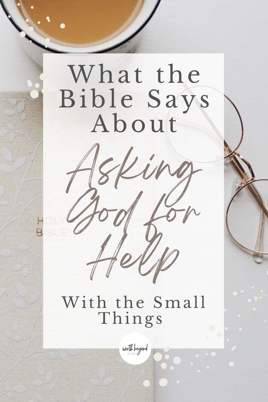 an image of a Bible, glasses and a tea cup and text that says What the Bible Says About Asking God for Help With the Small Things
