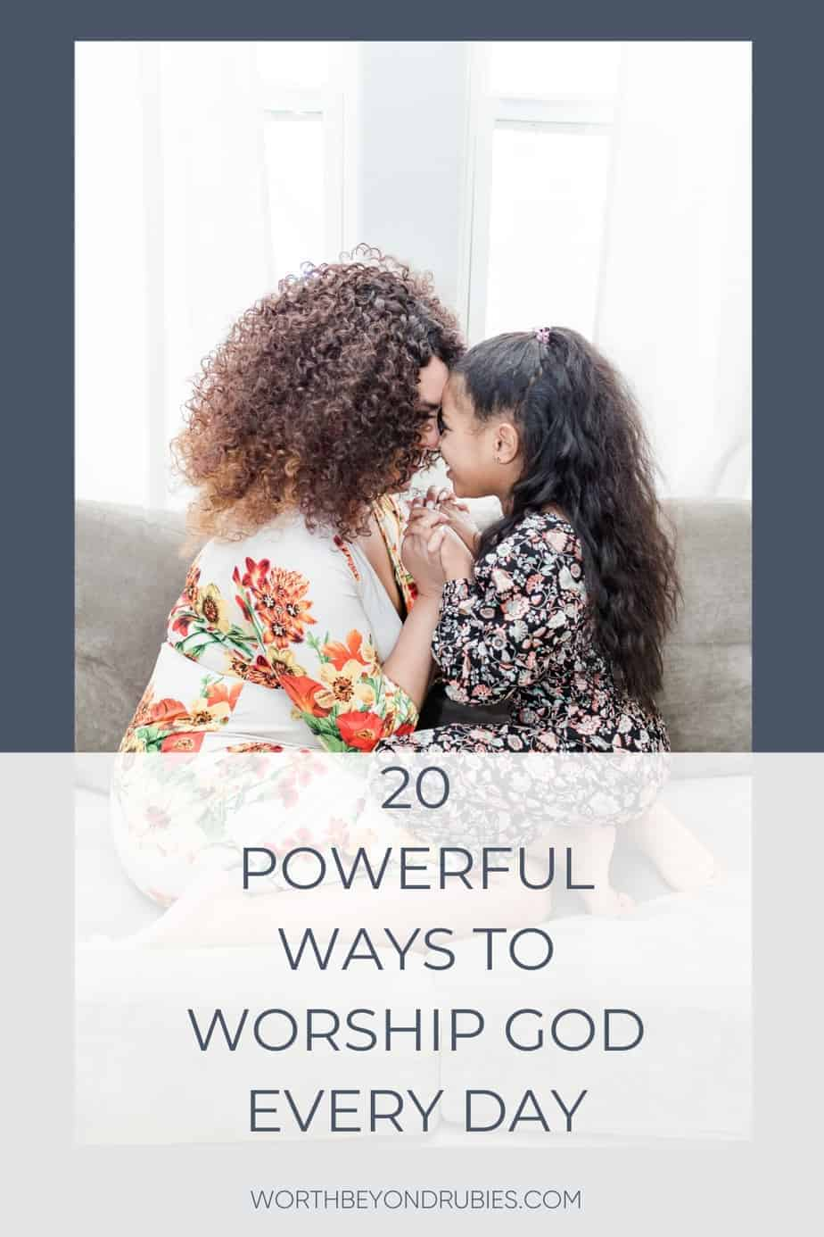 A woman and a child kneeling in front of eachother on a couch and text that says 20 Powerful Ways to Worship God Every Day