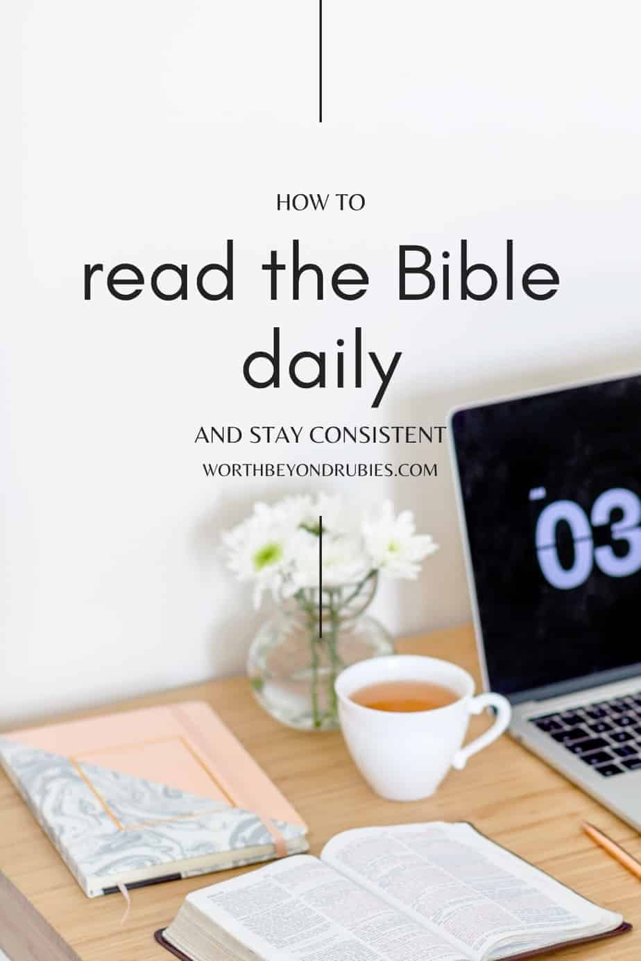 a Bible on a desk next to a laptop and a cup of tea with a text overlay that says How to Read the Bible Daily and Stay Consistent