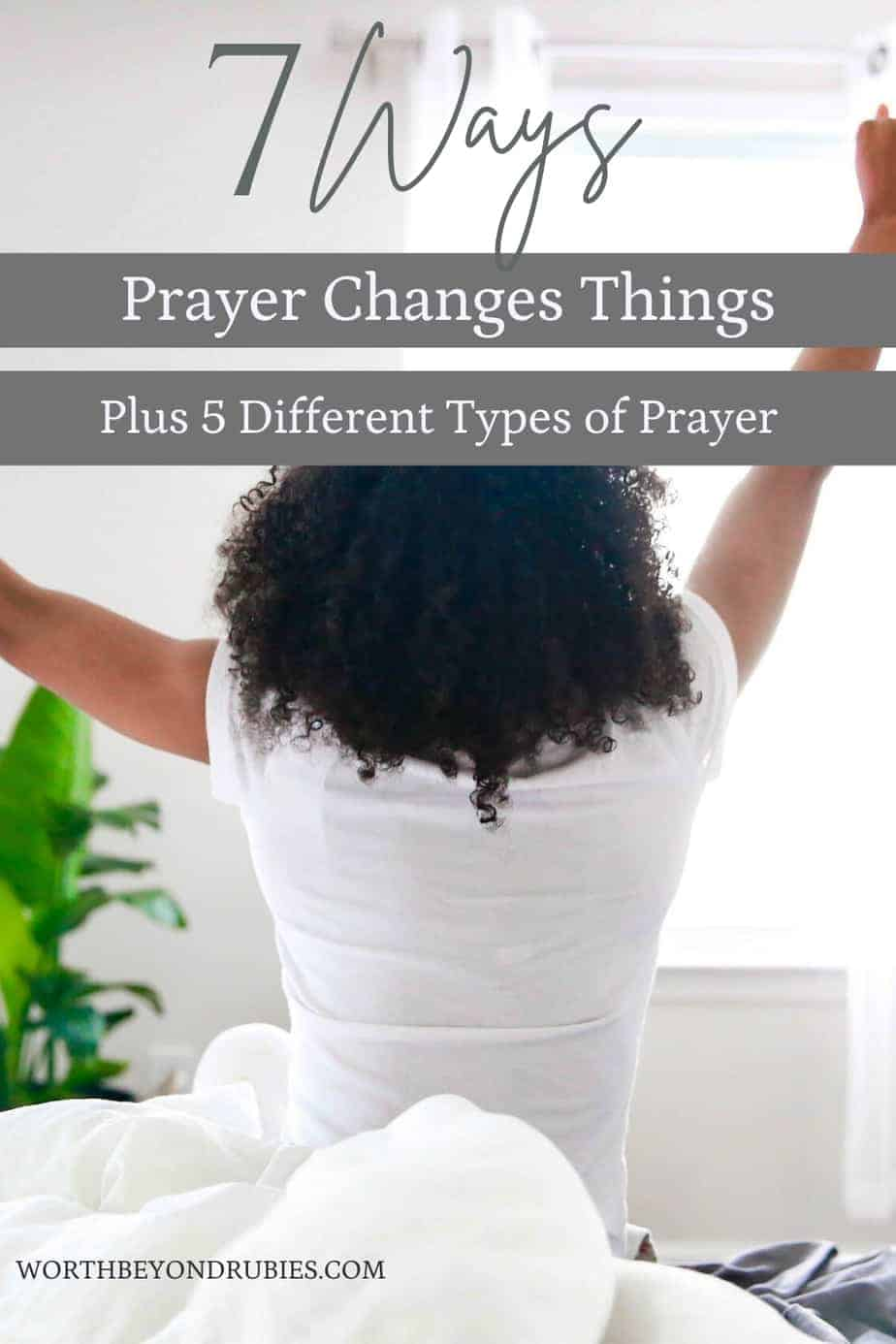 a woman waking up in her bed and stretching her arms up in the air and text that says 7 Ways Prayer Changes Things Plus 5 Different Types of Prayer