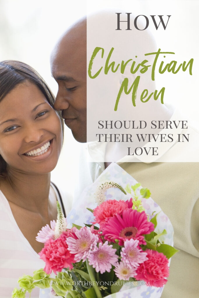 A man giving resting his face on his wife's cheek while giving her flowers and text that says How Christian Men Should Serve Their Wives in Love